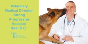 Veterinary Medical Director – Strong Progressive Hospital Near DC